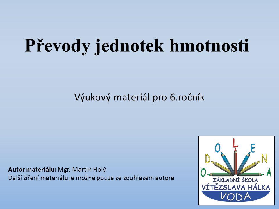 Převody jednotek hmotnosti Výukový materiál pro 6.ročník Autor materiálu: Mgr. Martin Holý Další šíření materiálu je možné pouze se souhlasem autora