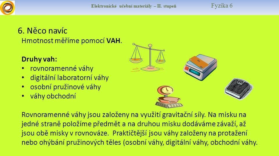 Elektronické učební materiály – II. stupeň Fyzika 6 6. Něco navíc Hmotnost měříme pomocí VAH. Druhy vah: rovnoramenné váhy digitální laboratorní váhy