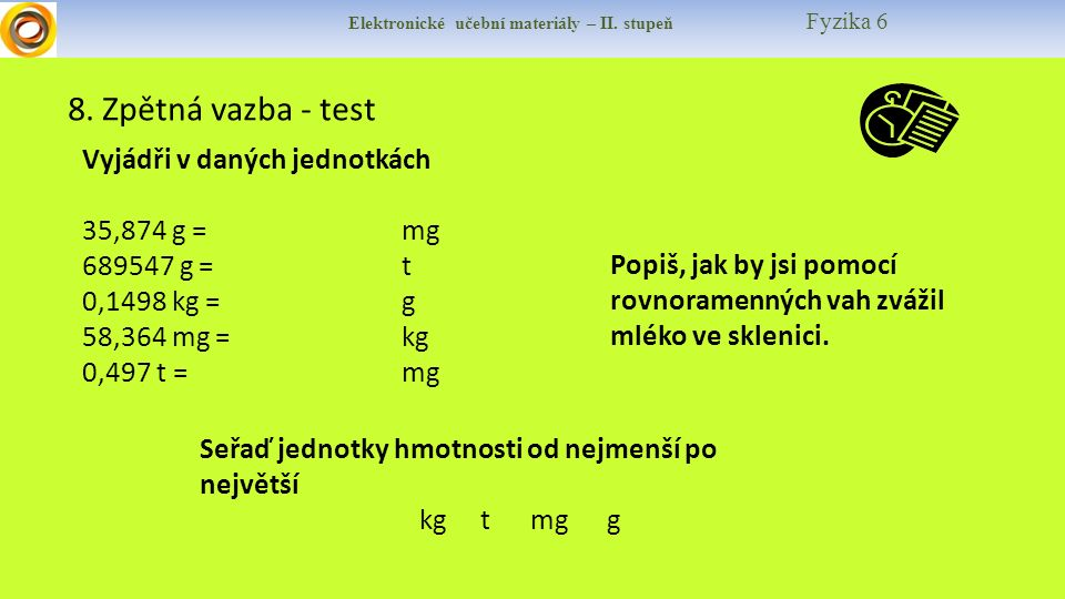 Elektronické učební materiály – II. stupeň Fyzika 6 8. Zpětná vazba - test Vyjádři v daných jednotkách 35,874 g =mg 689547 g =t 0,1498 kg =g 58,364 mg