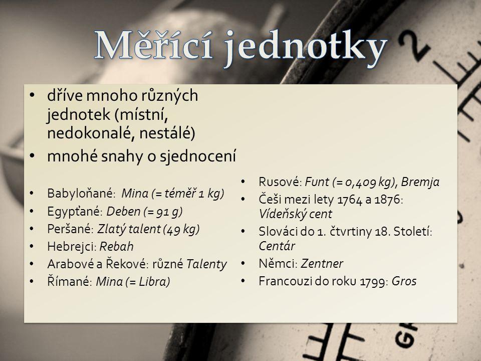 dříve mnoho různých jednotek (místní, nedokonalé, nestálé) mnohé snahy o sjednocení Babyloňané: Mina (= téměř 1 kg) Egypťané: Deben (= 91 g) Peršané: Zlatý talent (49 kg) Hebrejci: Rebah Arabové a Řekové: různé Talenty Římané: Mina (= Libra) Rusové: Funt (= 0,409 kg), Bremja Češi mezi lety 1764 a 1876: Vídeňský cent Slováci do 1.