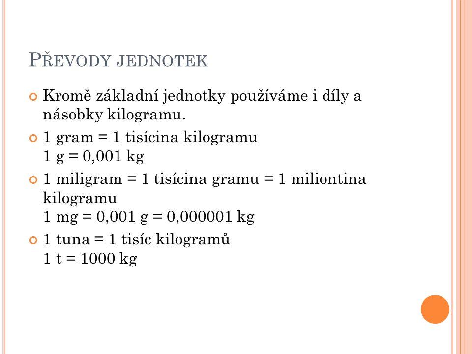 P ŘEVODY JEDNOTEK Kromě základní jednotky používáme i díly a násobky kilogramu. 1 gram = 1 tisícina kilogramu 1 g = 0,001 kg 1 miligram = 1 tisícina g