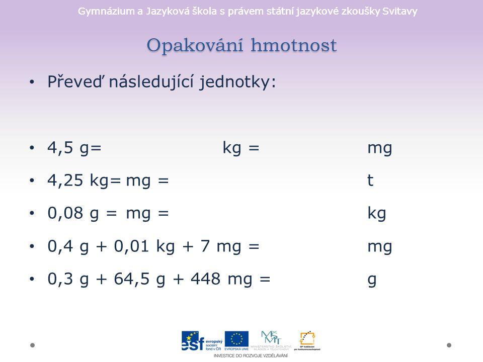 Gymnázium a Jazyková škola s právem státní jazykové zkoušky Svitavy Opakování hmotnost Převeď následující jednotky: 4,5 g=kg = mg 4,25 kg=mg =t 0,08 g = mg = kg 0,4 g + 0,01 kg + 7 mg = mg 0,3 g + 64,5 g + 448 mg =g