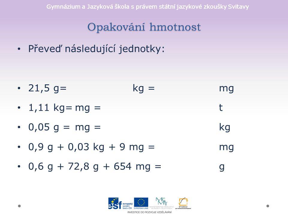 Gymnázium a Jazyková škola s právem státní jazykové zkoušky Svitavy Opakování hmotnost Převeď následující jednotky: 21,5 g=kg = mg 1,11 kg=mg =t 0,05 g = mg = kg 0,9 g + 0,03 kg + 9 mg = mg 0,6 g + 72,8 g + 654 mg =g