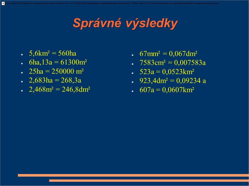 Správné výsledky ● 5,6km² = 560ha ● 6ha,13a = 61300m² ● 25ha = 250000 m² ● 2,683ha = 268,3a ● 2,468m² = 246,8dm² ● 67mm² = 0,067dm² ● 7583cm² = 0,007583a ● 523a = 0,0523km² ● 923,4dm² = 0,09234 a ● 607a = 0,0607km²
