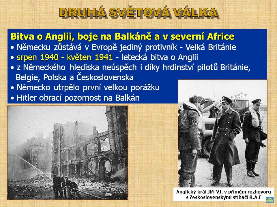 Bitva o Anglii, boje na Balkáně a v severní Africe Německu zůstává v Evropě jediný protivník - Velká Británie srpen 1940 - květen 1941 srpen 1940 - květen 1941 - letecká bitva o Anglii z Německého hlediska neúspěch i díky hrdinství pilotů Británie, Belgie, Polska a Československa Německo utrpělo první velkou porážku Hitler obrací pozornost na Balkán Anglický král Jiří VI.