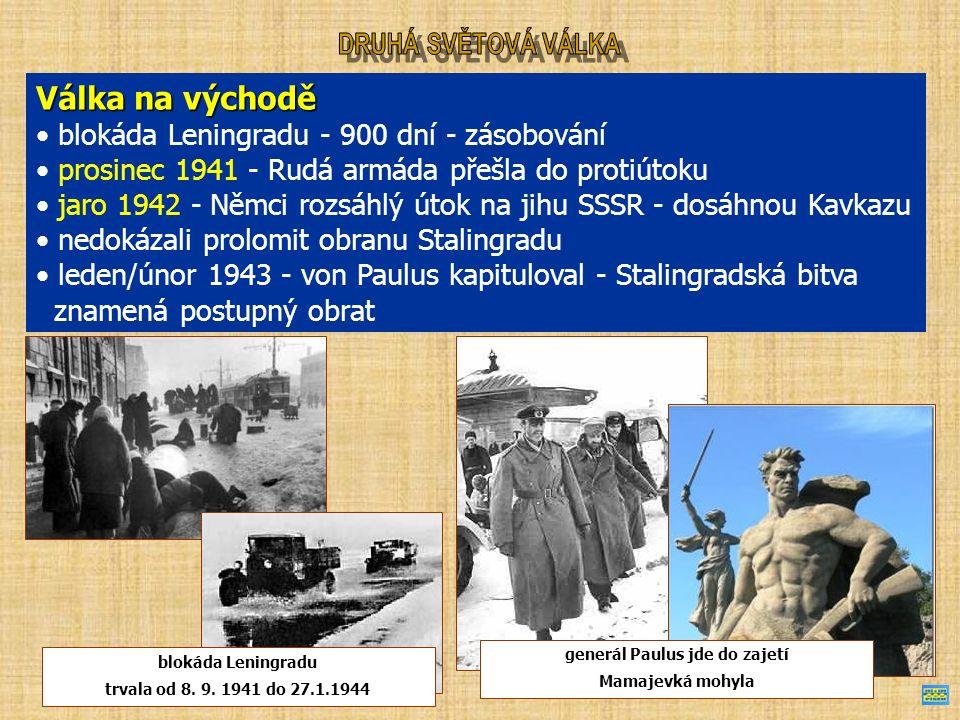 Válka na východě blokáda Leningradu - 900 dní - zásobování prosinec 1941 - Rudá armáda přešla do protiútoku jaro 1942 - Němci rozsáhlý útok na jihu SSSR - dosáhnou Kavkazu nedokázali prolomit obranu Stalingradu leden/únor 1943 - von Paulus kapituloval - Stalingradská bitva znamená postupný obrat blokáda Leningradu trvala od 8.
