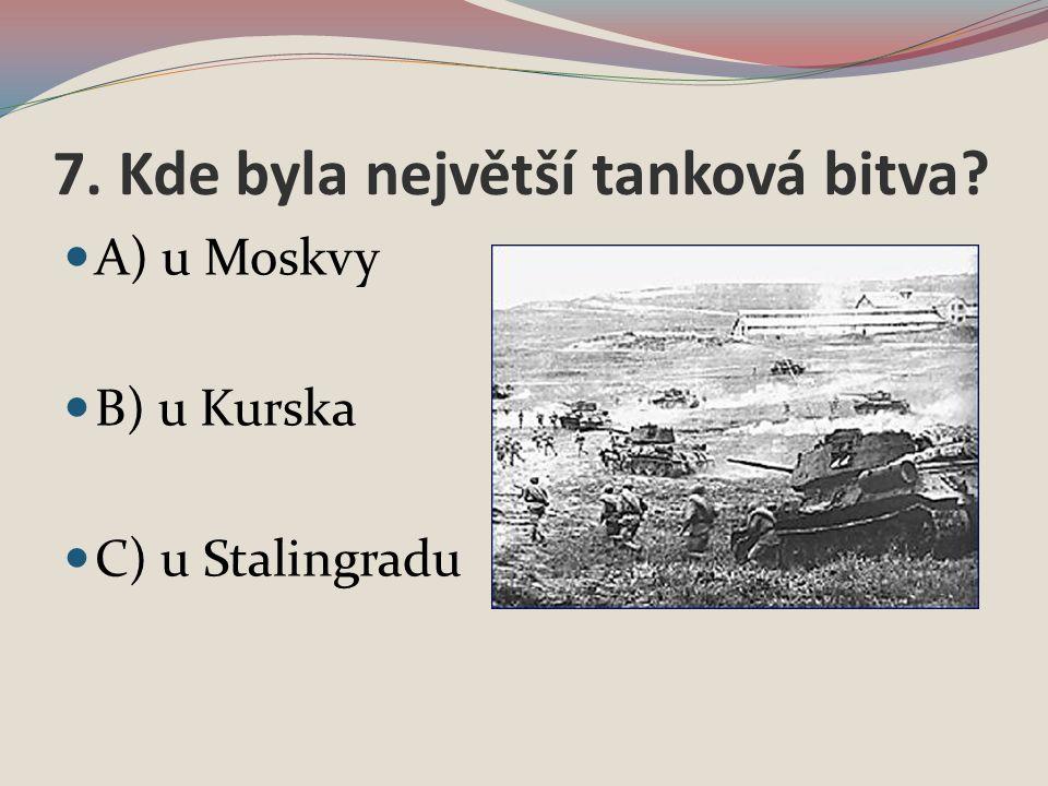 7. Kde byla největší tanková bitva A) u Moskvy B) u Kurska C) u Stalingradu