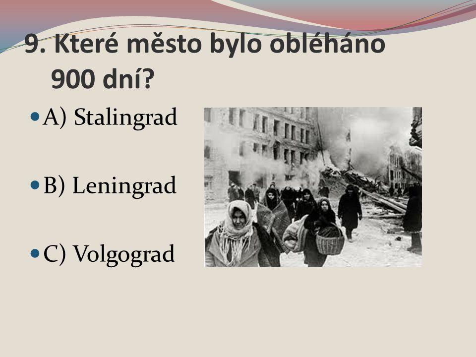 9. Které město bylo obléháno 900 dní A) Stalingrad B) Leningrad C) Volgograd