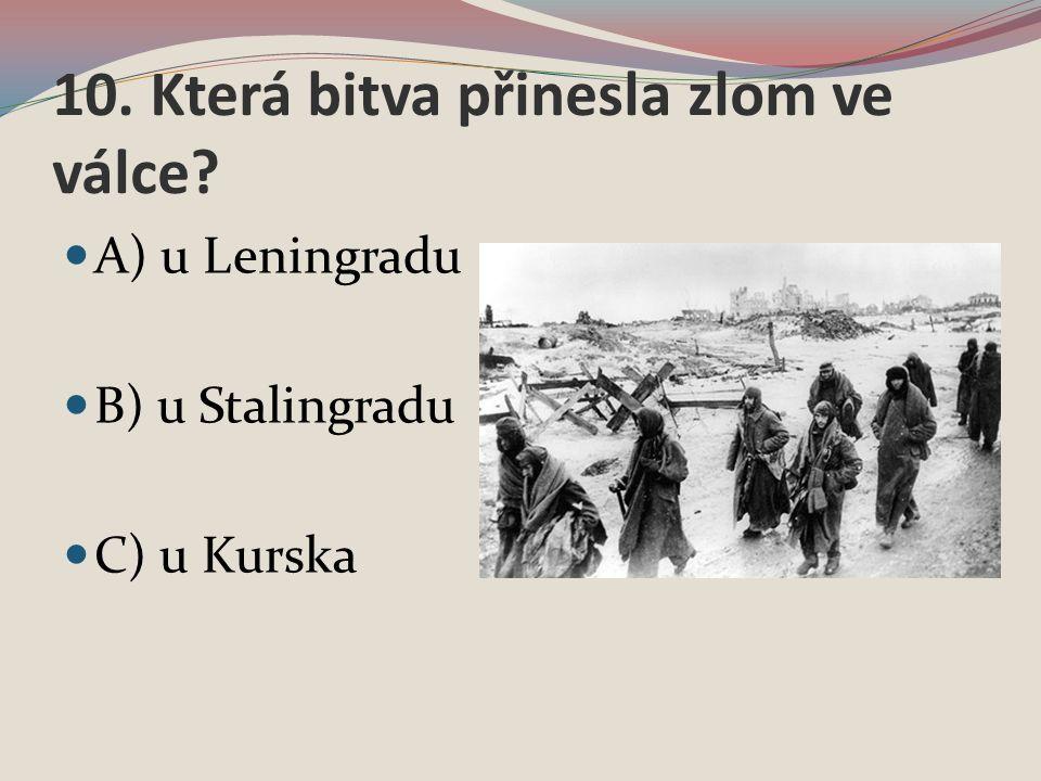 10. Která bitva přinesla zlom ve válce A) u Leningradu B) u Stalingradu C) u Kurska