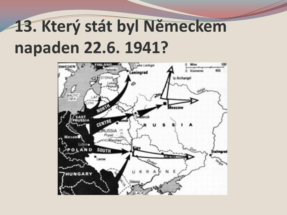 13. Který stát byl Německem napaden 22.6. 1941