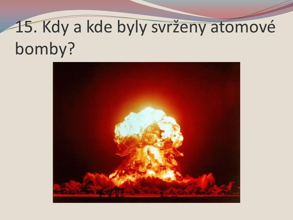 15. Kdy a kde byly svrženy atomové bomby