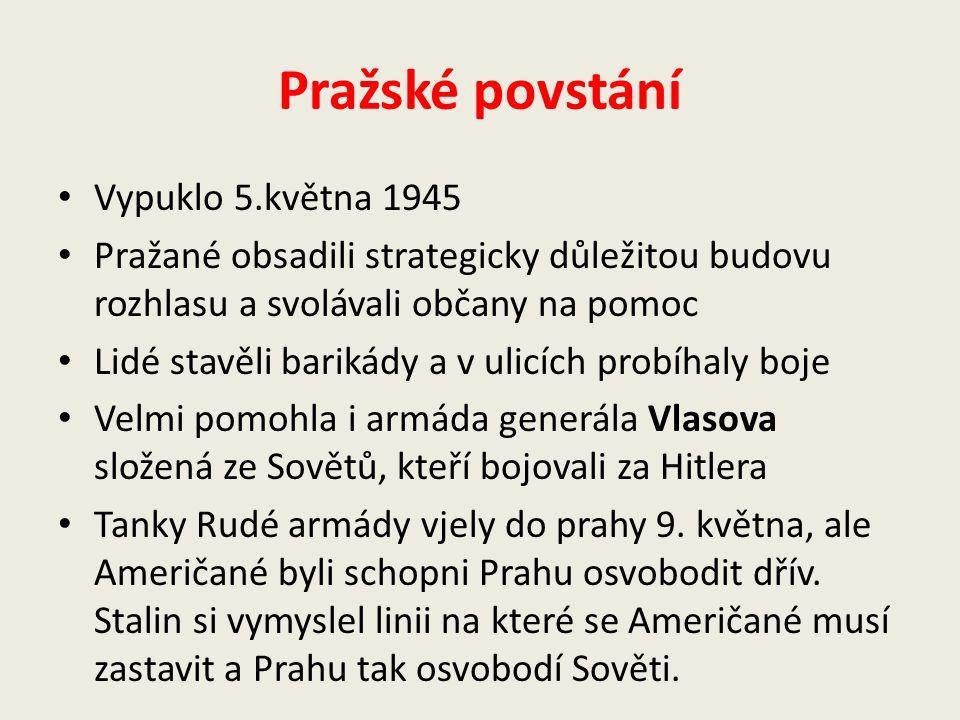 Pražské povstání Vypuklo 5.května 1945 Pražané obsadili strategicky důležitou budovu rozhlasu a svolávali občany na pomoc Lidé stavěli barikády a v ulicích probíhaly boje Velmi pomohla i armáda generála Vlasova složená ze Sovětů, kteří bojovali za Hitlera Tanky Rudé armády vjely do prahy 9.