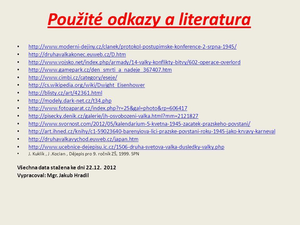 Použité odkazy a literatura http://www.moderni-dejiny.cz/clanek/protokol-postupimske-konference-2-srpna-1945/ http://druhavalkakonec.euweb.cz/D.htm http://www.vojsko.net/index.php/armady/14-valky-konflikty-bitvy/602-operace-overlord http://www.gamepark.cz/den_smrti_a_nadeje_367407.htm http://www.cimbi.cz/category/eseje/ http://cs.wikipedia.org/wiki/Dwight_Eisenhower http://blisty.cz/art/42361.html http://modely.dark-net.cz/t34.php http://www.fotoaparat.cz/index.php?r=25&gal=photo&rp=606417 http://pisecky.denik.cz/galerie/jh-osvobozeni-valka.html?mm=2121827 http://www.svornost.com/2012/05/kalendarium-5-kvetna-1945-zacatek-prazskeho-povstani/ http://art.ihned.cz/knihy/c1-59023640-barenyiova-lici-prazske-povstani-roku-1945-jako-krvavy-karneval http://druhavalkavychod.euweb.cz/japan.htm http://www.ucebnice-dejepisu.ic.cz/1506-druha-svetova-valka-dusledky-valky.php J.
