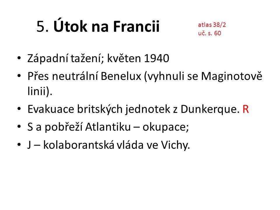5. Útok na Francii Západní tažení; květen 1940 Přes neutrální Benelux (vyhnuli se Maginotově linii). Evakuace britských jednotek z Dunkerque. R S a po