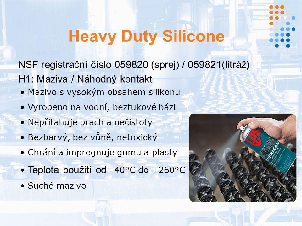 Heavy Duty Silicone NSF registrační číslo 059820 (sprej) / 059821(litráž) H1: Maziva / Náhodný kontakt Mazivo s vysokým obsahem silikonu Vyrobeno na vodní, beztukové bázi Nepřitahuje prach a nečistoty Bezbarvý, bez vůně, netoxický Chrání a impregnuje gumu a plasty Teplota použití od –40°C do +260°C Suché mazivo