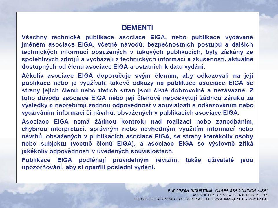 EUROPEAN INDUSTRIAL GASES ASSOCIATION AISBL AVENUE DES ARTS 3 – 5  B-1210 BRUSSELS PHONE +32 2 217 70 98  FAX +32 2 219 85 14 - E-mail: info@eiga.eu - www.eiga.eu DEMENTI Všechny technické publikace asociace EIGA, nebo publikace vydávané jménem asociace EIGA, včetně návodů, bezpečnostních postupů a dalších technických informací obsažených v takových publikacích, byly získány ze spolehlivých zdrojů a vycházejí z technických informací a zkušeností, aktuálně dostupných od členů asociace EIGA a ostatních k datu vydání.