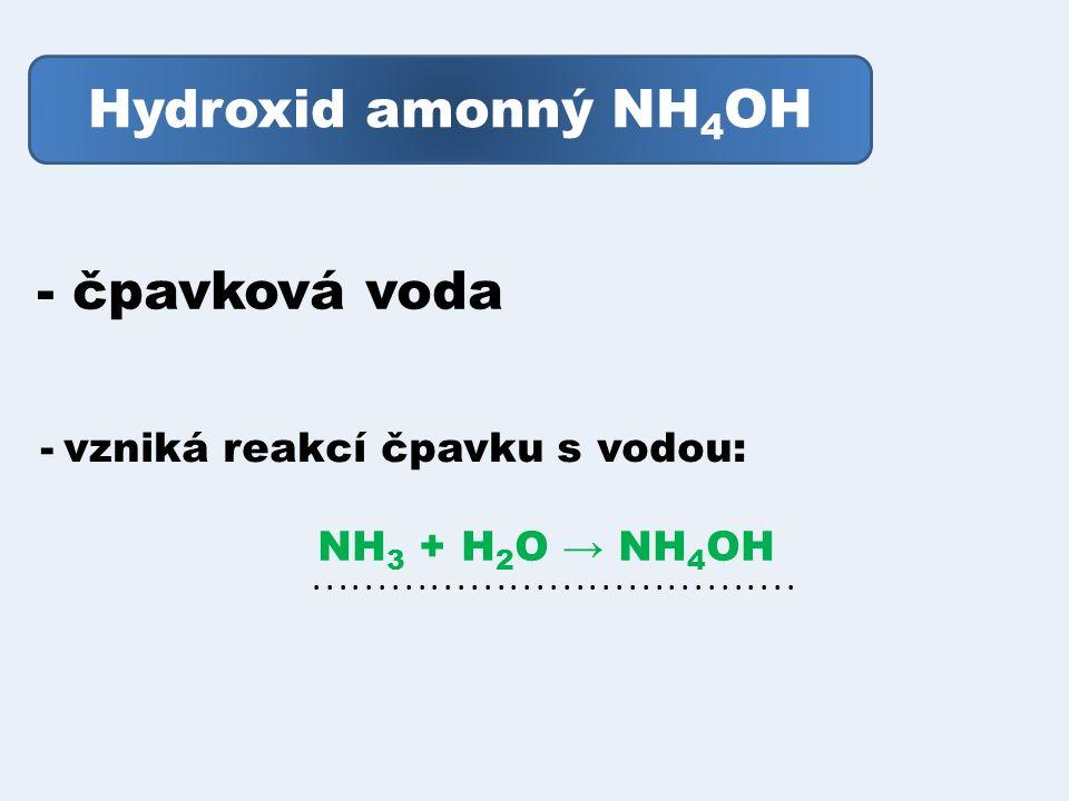 Hydroxid amonný NH 4 OH - čpavková voda - vzniká reakcí čpavku s vodou: NH 3 + H 2 O → NH 4 OH.....................................