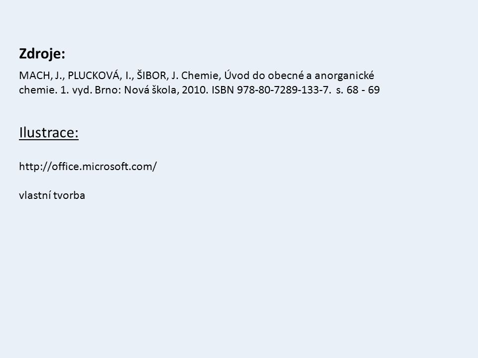 Zdroje: Ilustrace: http://office.microsoft.com/ vlastní tvorba MACH, J., PLUCKOVÁ, I., ŠIBOR, J. Chemie, Úvod do obecné a anorganické chemie. 1. vyd.