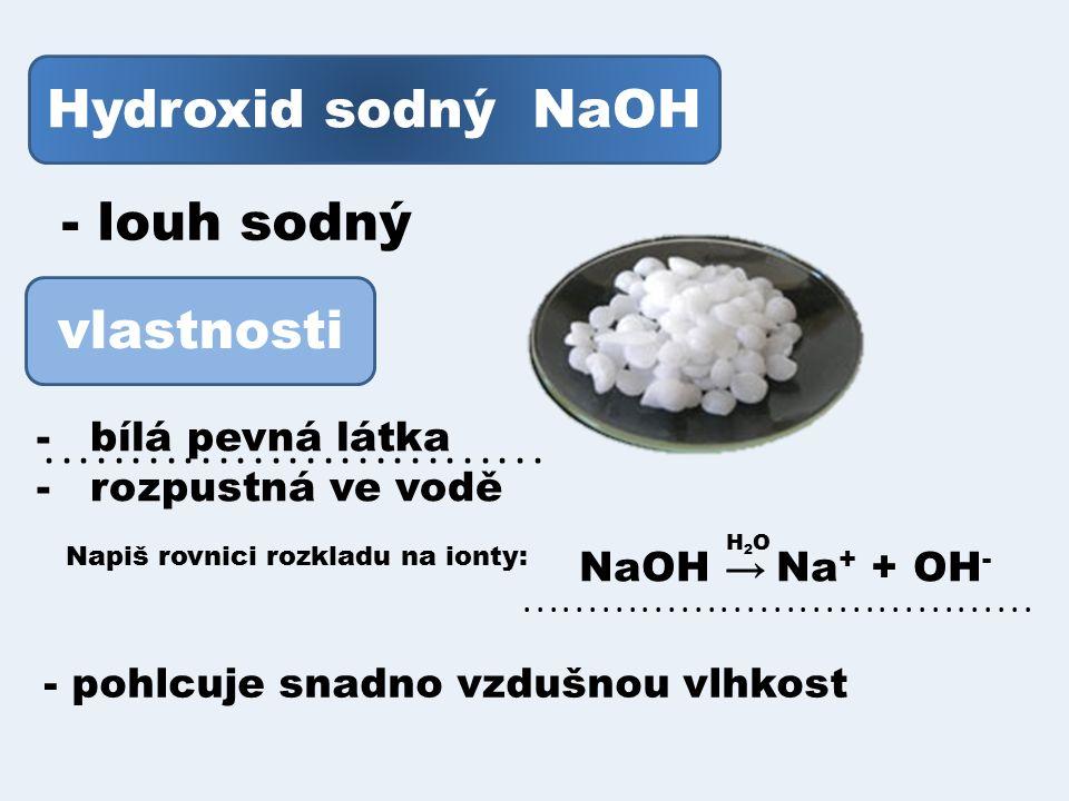 Hydroxid sodný NaOH - louh sodný vlastnosti -bílá pevná látka -rozpustná ve vodě Napiš rovnici rozkladu na ionty:.....................................