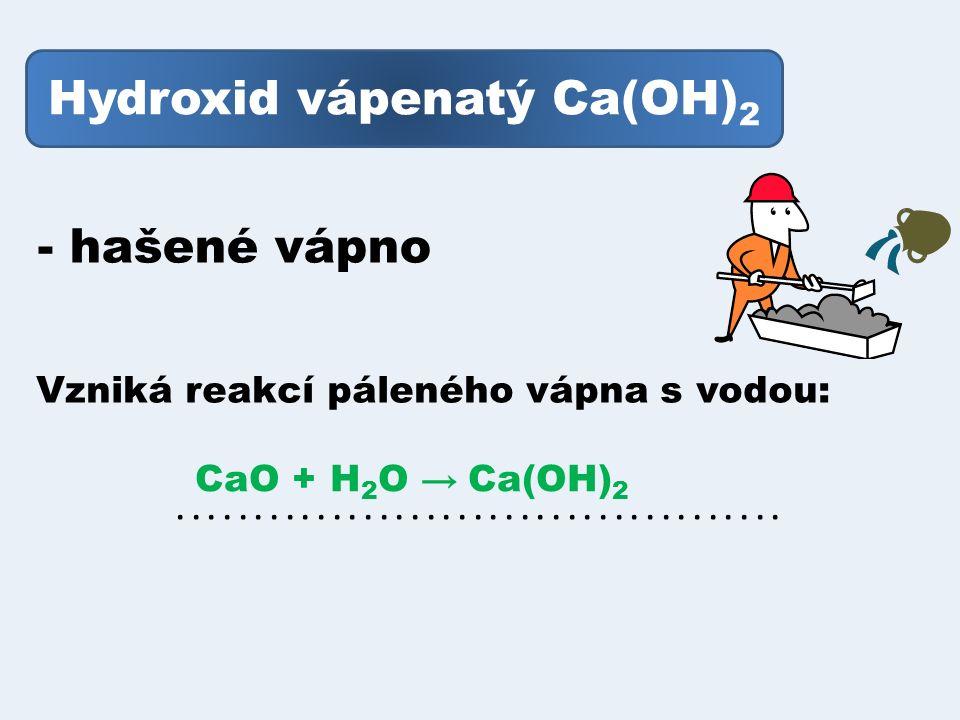 Hydroxid vápenatý Ca(OH) 2 - hašené vápno Vzniká reakcí páleného vápna s vodou: CaO + H 2 O → Ca(OH) 2.......................................