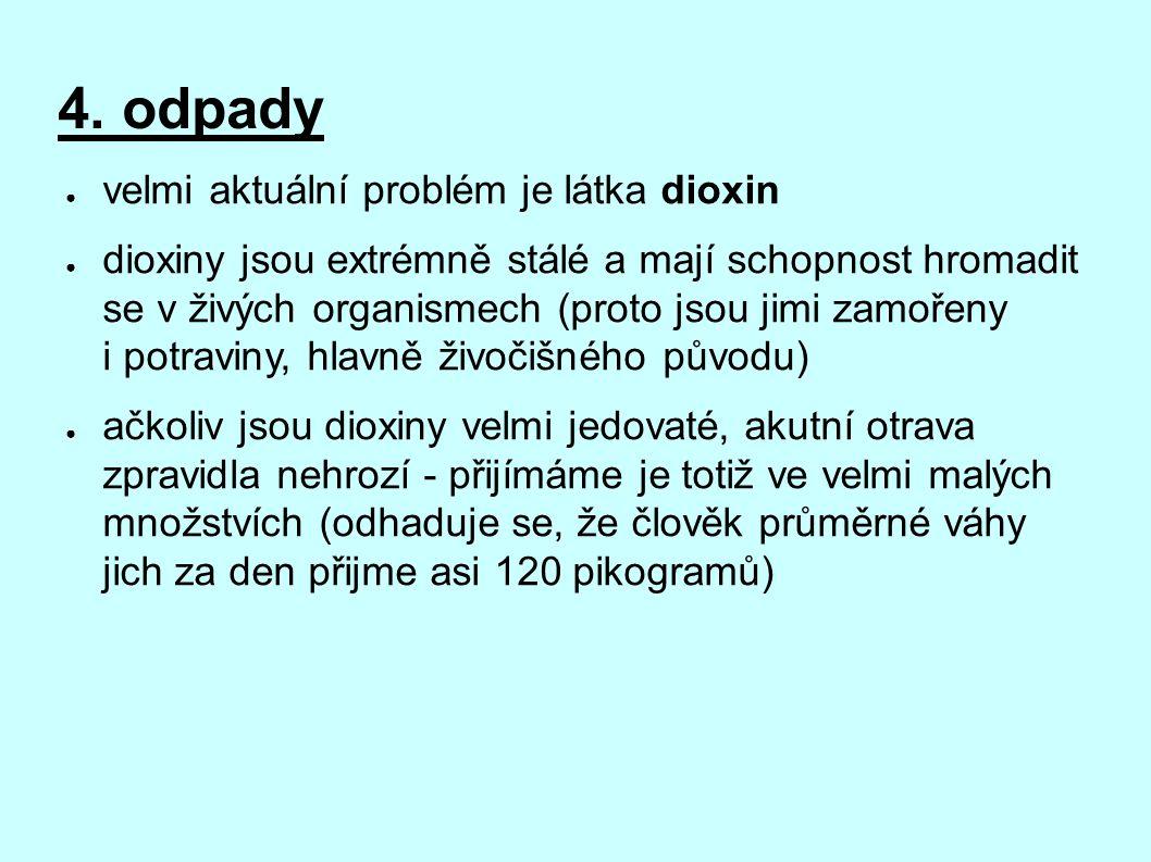 4. odpady ● velmi aktuální problém je látka dioxin ● dioxiny jsou extrémně stálé a mají schopnost hromadit se v živých organismech (proto jsou jimi za