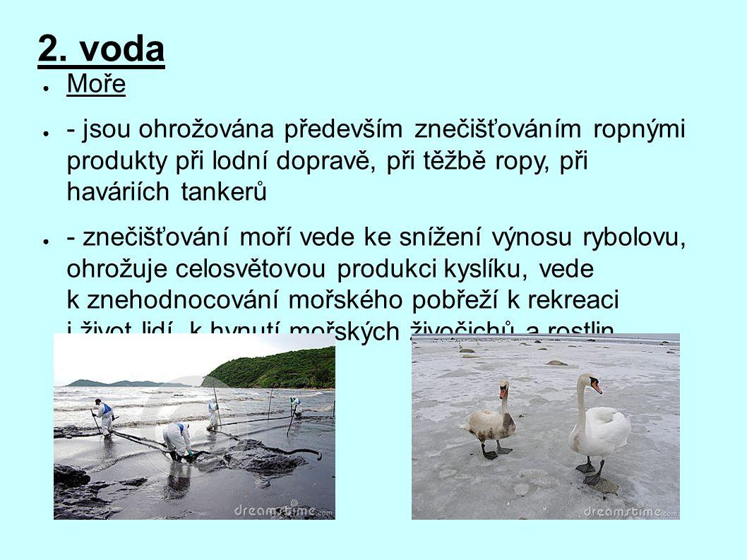 2. voda ● Moře ● - jsou ohrožována především znečišťováním ropnými produkty při lodní dopravě, při těžbě ropy, při haváriích tankerů ● - znečišťování
