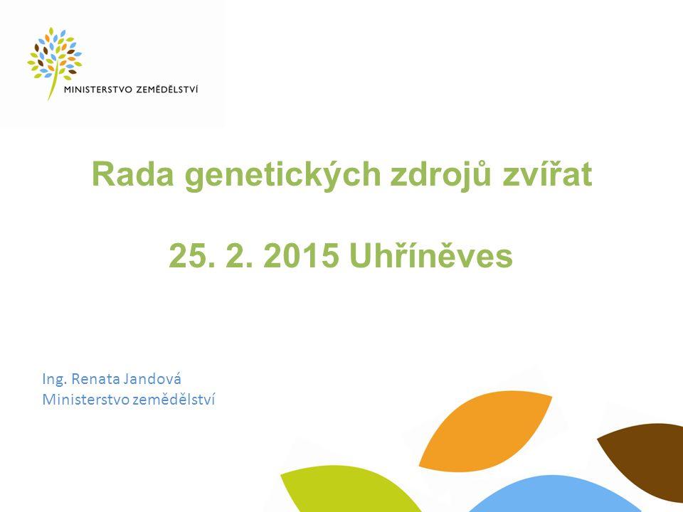Rada genetických zdrojů zvířat 25. 2. 2015 Uhříněves Ing. Renata Jandová Ministerstvo zemědělství