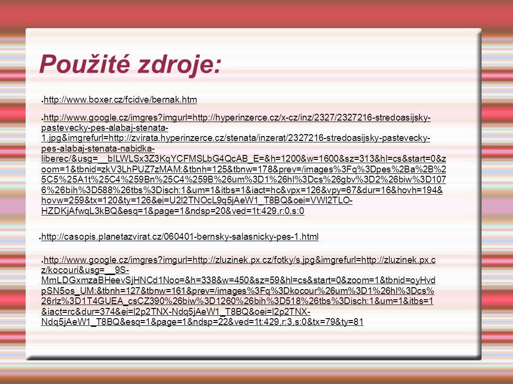 Použité zdroje: ● http://www.boxer.cz/fcidve/bernak.htm ● http://www.google.cz/imgres imgurl=http://hyperinzerce.cz/x-cz/inz/2327/2327216-stredoasijsky- pastevecky-pes-alabaj-stenata- 1.jpg&imgrefurl=http://zvirata.hyperinzerce.cz/stenata/inzerat/2327216-stredoasijsky-pastevecky- pes-alabaj-stenata-nabidka- liberec/&usg=__bILWLSx3Z3KqYCFMSLbG4QcAB_E=&h=1200&w=1600&sz=313&hl=cs&start=0&z oom=1&tbnid=zkV3LhPUZ7zMAM:&tbnh=125&tbnw=178&prev=/images%3Fq%3Dpes%2Ba%2B%2 5C5%25A1t%25C4%259Bn%25C4%259B%26um%3D1%26hl%3Dcs%26gbv%3D2%26biw%3D107 6%26bih%3D588%26tbs%3Disch:1&um=1&itbs=1&iact=hc&vpx=126&vpy=67&dur=16&hovh=194& hovw=259&tx=120&ty=126&ei=U2l2TNOcL9q5jAeW1_T8BQ&oei=VWl2TLO- HZDKjAfwqL3kBQ&esq=1&page=1&ndsp=20&ved=1t:429,r:0,s:0 ● http://casopis.planetazvirat.cz/060401-bernsky-salasnicky-pes-1.html ● http://www.google.cz/imgres imgurl=http://zluzinek.px.cz/fotky/s.jpg&imgrefurl=http://zluzinek.px.c z/kocouri&usg=__9S- MmLDGxmzaBHeevSjHNCd1Noo=&h=338&w=450&sz=59&hl=cs&start=0&zoom=1&tbnid=oyHvd pSN5os_UM:&tbnh=127&tbnw=161&prev=/images%3Fq%3Dkocour%26um%3D1%26hl%3Dcs% 26rlz%3D1T4GUEA_csCZ390%26biw%3D1260%26bih%3D518%26tbs%3Disch:1&um=1&itbs=1 &iact=rc&dur=374&ei=l2p2TNX-Ndq5jAeW1_T8BQ&oei=l2p2TNX- Ndq5jAeW1_T8BQ&esq=1&page=1&ndsp=22&ved=1t:429,r:3,s:0&tx=79&ty=81