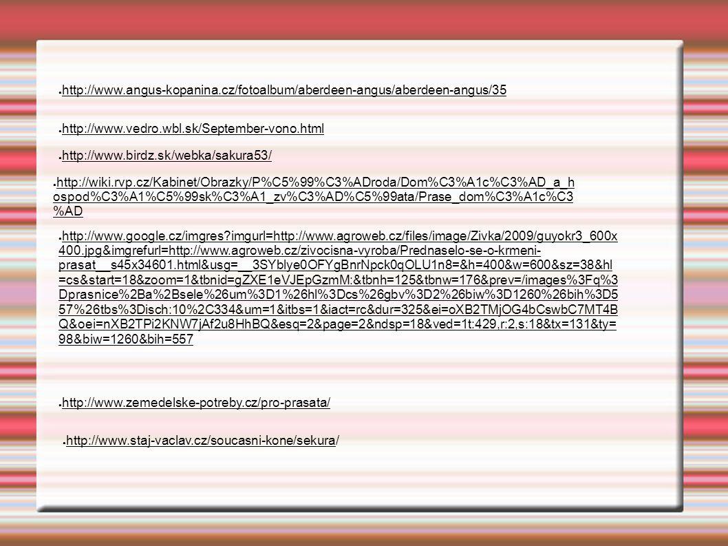 ● http://www.angus-kopanina.cz/fotoalbum/aberdeen-angus/aberdeen-angus/35 ● http://www.vedro.wbl.sk/September-vono.html ● http://www.birdz.sk/webka/sakura53/ ● http://wiki.rvp.cz/Kabinet/Obrazky/P%C5%99%C3%ADroda/Dom%C3%A1c%C3%AD_a_h ospod%C3%A1%C5%99sk%C3%A1_zv%C3%AD%C5%99ata/Prase_dom%C3%A1c%C3 %AD ● http://www.google.cz/imgres?imgurl=http://www.agroweb.cz/files/image/Zivka/2009/guyokr3_600x 400.jpg&imgrefurl=http://www.agroweb.cz/zivocisna-vyroba/Prednaselo-se-o-krmeni- prasat__s45x34601.html&usg=__3SYblye0OFYgBnrNpck0qOLU1n8=&h=400&w=600&sz=38&hl =cs&start=18&zoom=1&tbnid=gZXE1eVJEpGzmM:&tbnh=125&tbnw=176&prev=/images%3Fq%3 Dprasnice%2Ba%2Bsele%26um%3D1%26hl%3Dcs%26gbv%3D2%26biw%3D1260%26bih%3D5 57%26tbs%3Disch:10%2C334&um=1&itbs=1&iact=rc&dur=325&ei=oXB2TMjOG4bCswbC7MT4B Q&oei=nXB2TPi2KNW7jAf2u8HhBQ&esq=2&page=2&ndsp=18&ved=1t:429,r:2,s:18&tx=131&ty= 98&biw=1260&bih=557 ● http://www.zemedelske-potreby.cz/pro-prasata/ ● http://www.staj-vaclav.cz/soucasni-kone/sekura/
