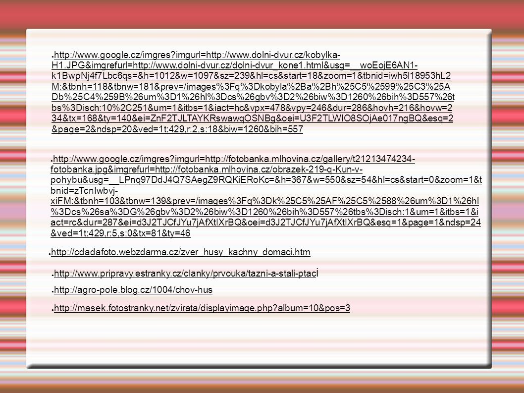 ● http://www.google.cz/imgres imgurl=http://www.dolni-dvur.cz/kobylka- H1.JPG&imgrefurl=http://www.dolni-dvur.cz/dolni-dvur_kone1.html&usg=__woEojE6AN1- k1BwpNj4f7Lbc6qs=&h=1012&w=1097&sz=239&hl=cs&start=18&zoom=1&tbnid=iwh5l18953hL2 M:&tbnh=118&tbnw=181&prev=/images%3Fq%3Dkobyla%2Ba%2Bh%25C5%2599%25C3%25A Db%25C4%259B%26um%3D1%26hl%3Dcs%26gbv%3D2%26biw%3D1260%26bih%3D557%26t bs%3Disch:10%2C251&um=1&itbs=1&iact=hc&vpx=478&vpy=246&dur=286&hovh=216&hovw=2 34&tx=168&ty=140&ei=ZnF2TJLTAYKRswawqOSNBg&oei=U3F2TLWIO8SOjAe017ngBQ&esq=2 &page=2&ndsp=20&ved=1t:429,r:2,s:18&biw=1260&bih=557 ● http://www.google.cz/imgres imgurl=http://fotobanka.mlhovina.cz/gallery/t21213474234- fotobanka.jpg&imgrefurl=http://fotobanka.mlhovina.cz/obrazek-219-q-Kun-v- pohybu&usg=__LPnq97DdJ4Q7SAegZ9RQKiERoKc=&h=367&w=550&sz=54&hl=cs&start=0&zoom=1&t bnid=zTcnIwbvj- xiFM:&tbnh=103&tbnw=139&prev=/images%3Fq%3Dk%25C5%25AF%25C5%2588%26um%3D1%26hl %3Dcs%26sa%3DG%26gbv%3D2%26biw%3D1260%26bih%3D557%26tbs%3Disch:1&um=1&itbs=1&i act=rc&dur=287&ei=d3J2TJCfJYu7jAfXtIXrBQ&oei=d3J2TJCfJYu7jAfXtIXrBQ&esq=1&page=1&ndsp=24 &ved=1t:429,r:5,s:0&tx=81&ty=46 ● http://cdadafoto.webzdarma.cz/zver_husy_kachny_domaci.htm ● http://www.pripravy.estranky.cz/clanky/prvouka/tazni-a-stali-ptac i ● http://agro-pole.blog.cz/1004/chov-hus ● http://masek.fotostranky.net/zvirata/displayimage.php album=10&pos=3