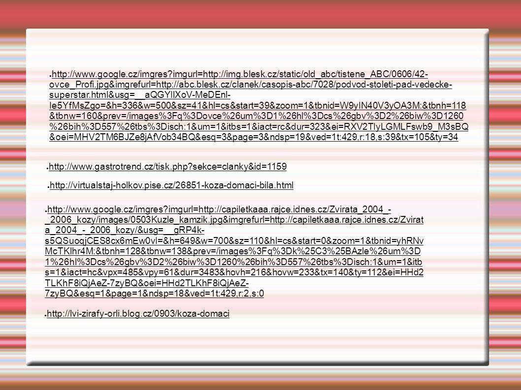 ● http://www.google.cz/imgres imgurl=http://img.blesk.cz/static/old_abc/tistene_ABC/0606/42- ovce_Profi.jpg&imgrefurl=http://abc.blesk.cz/clanek/casopis-abc/7028/podvod-stoleti-pad-vedecke- superstar.html&usg=__aQGYIlXoV-MeDEnl- Ie5YfMsZgo=&h=336&w=500&sz=41&hl=cs&start=39&zoom=1&tbnid=W9yIN40V3yOA3M:&tbnh=118 &tbnw=160&prev=/images%3Fq%3Dovce%26um%3D1%26hl%3Dcs%26gbv%3D2%26biw%3D1260 %26bih%3D557%26tbs%3Disch:1&um=1&itbs=1&iact=rc&dur=323&ei=RXV2TIyLGMLFswb9_M3sBQ &oei=MHV2TM6BJZe8jAfVob34BQ&esq=3&page=3&ndsp=19&ved=1t:429,r:18,s:39&tx=105&ty=34 ● http://www.gastrotrend.cz/tisk.php sekce=clanky&id=1159 ● http://virtualstaj-holkov.pise.cz/26851-koza-domaci-bila.html ● http://www.google.cz/imgres imgurl=http://capiletkaaa.rajce.idnes.cz/Zvirata_2004_- _2006_kozy/images/0503Kuzle_kamzik.jpg&imgrefurl=http://capiletkaaa.rajce.idnes.cz/Zvirat a_2004_-_2006_kozy/&usg=__gRP4k- s5QSuoqjCES8cx6mEw0vI=&h=649&w=700&sz=110&hl=cs&start=0&zoom=1&tbnid=yhRNv McTKlhr4M:&tbnh=128&tbnw=138&prev=/images%3Fq%3Dk%25C3%25BAzle%26um%3D 1%26hl%3Dcs%26gbv%3D2%26biw%3D1260%26bih%3D557%26tbs%3Disch:1&um=1&itb s=1&iact=hc&vpx=485&vpy=61&dur=3483&hovh=216&hovw=233&tx=140&ty=112&ei=HHd2 TLKhF8iQjAeZ-7zyBQ&oei=HHd2TLKhF8iQjAeZ- 7zyBQ&esq=1&page=1&ndsp=18&ved=1t:429,r:2,s:0 ● http://lvi-zirafy-orli.blog.cz/0903/koza-domaci