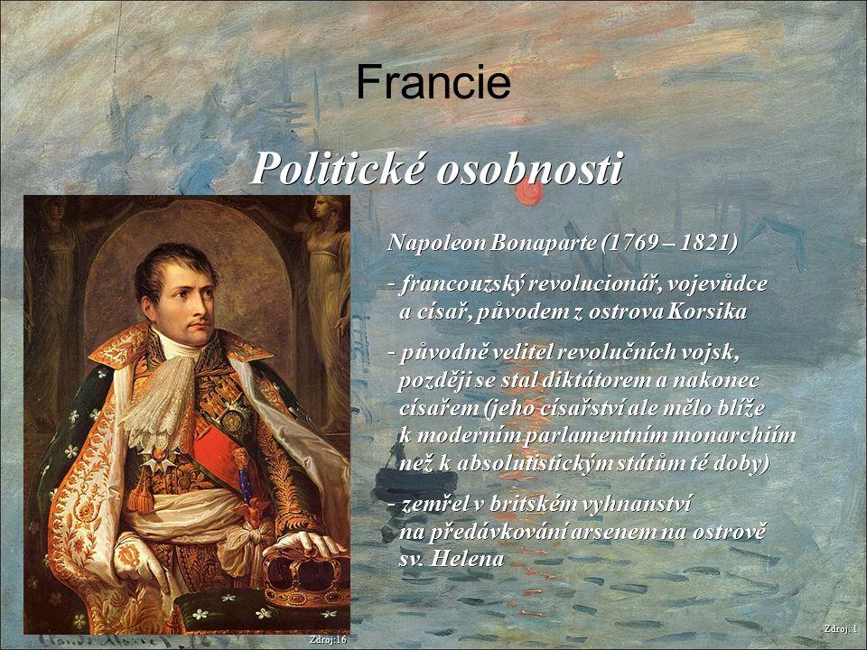 Francie Zdroj: 1 Politické osobnosti Napoleon Bonaparte (1769 – 1821) - francouzský revolucionář, vojevůdce a císař, původem z ostrova Korsika - původ