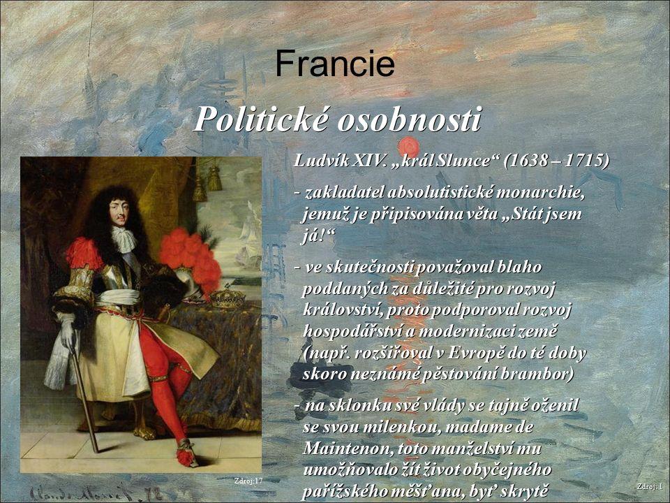 """Francie Zdroj: 1 Politické osobnosti Ludvík XIV. """"král Slunce"""" (1638 – 1715) - zakladatel absolutistické monarchie, jemuž je připisována věta """"Stát js"""