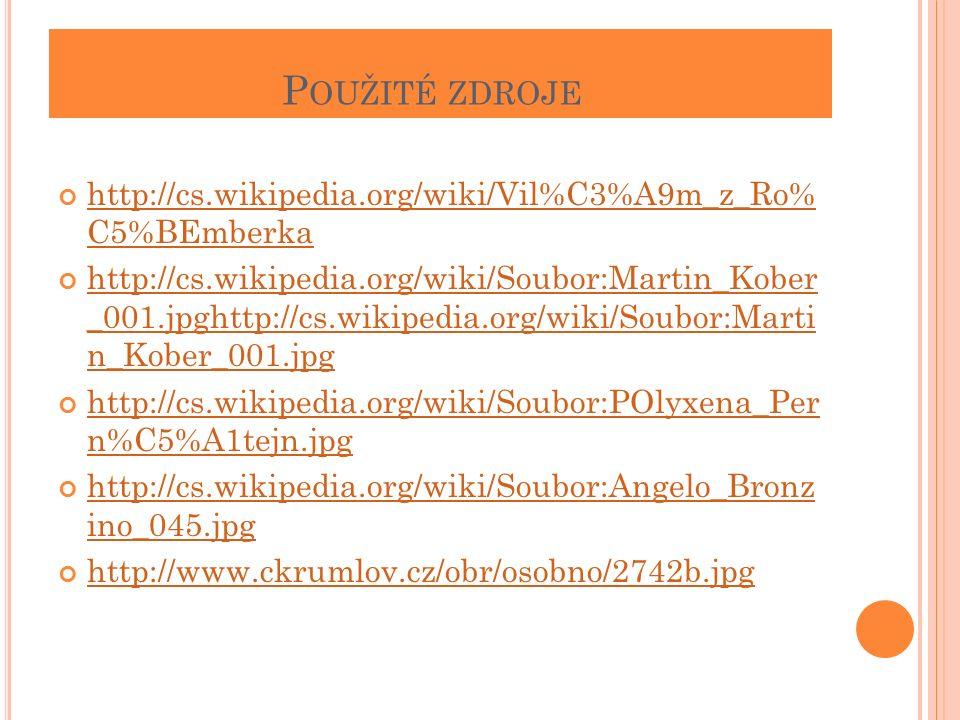 P OUŽITÉ ZDROJE http://cs.wikipedia.org/wiki/Vil%C3%A9m_z_Ro% C5%BEmberka http://cs.wikipedia.org/wiki/Soubor:Martin_Kober _001.jpghttp://cs.wikipedia.org/wiki/Soubor:Marti n_Kober_001.jpg http://cs.wikipedia.org/wiki/Soubor:POlyxena_Per n%C5%A1tejn.jpg http://cs.wikipedia.org/wiki/Soubor:Angelo_Bronz ino_045.jpg http://www.ckrumlov.cz/obr/osobno/2742b.jpg
