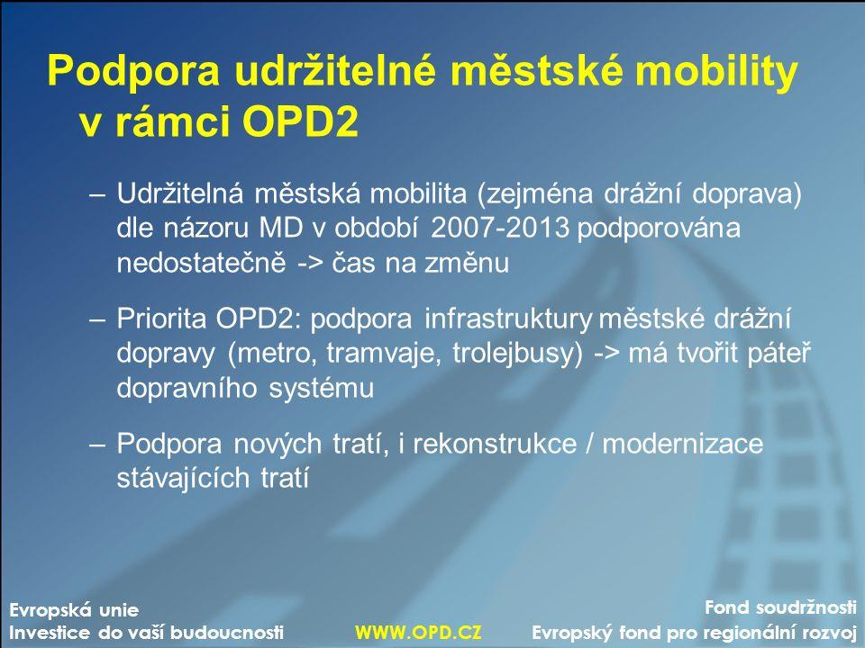 Fond soudržnosti Evropský fond pro regionální rozvoj Evropská unie Investice do vaší budoucnosti WWW.OPD.CZ Podpora udržitelné městské mobility v rámci OPD2 –Udržitelná městská mobilita (zejména drážní doprava) dle názoru MD v období 2007-2013 podporována nedostatečně -> čas na změnu –Priorita OPD2: podpora infrastruktury městské drážní dopravy (metro, tramvaje, trolejbusy) -> má tvořit páteř dopravního systému –Podpora nových tratí, i rekonstrukce / modernizace stávajících tratí