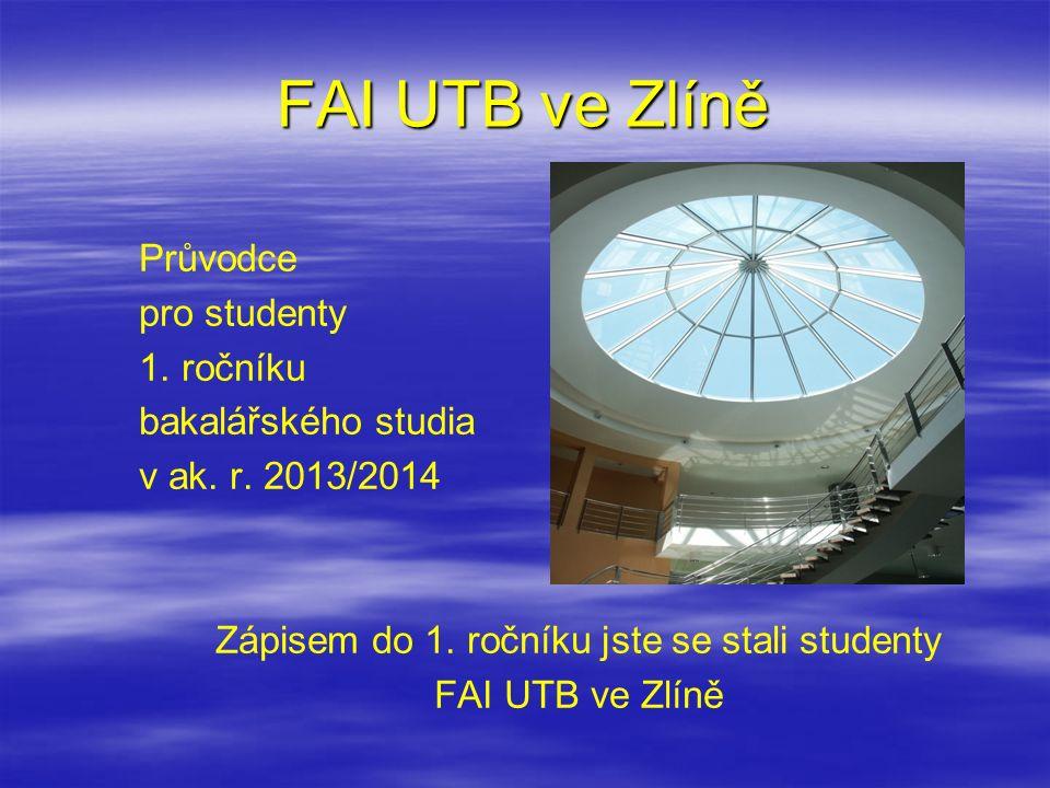 FAI UTB ve Zlíně Průvodce pro studenty 1. ročníku bakalářského studia v ak. r. 2013/2014 Zápisem do 1. ročníku jste se stali studenty FAI UTB ve Zlíně