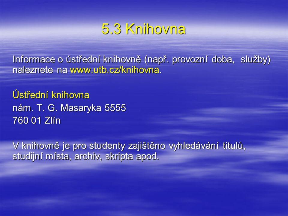 5.3 Knihovna Informace o ústřední knihovně (např. provozní doba, služby) naleznete na www.utb.cz/knihovna. Ústřední knihovna nám. T. G. Masaryka 5555