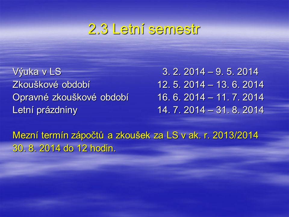 2.3 Letní semestr Výuka v LS 3. 2. 2014 – 9. 5. 2014 Zkouškové období12. 5. 2014 – 13. 6. 2014 Opravné zkouškové období16. 6. 2014 – 11. 7. 2014 Letní