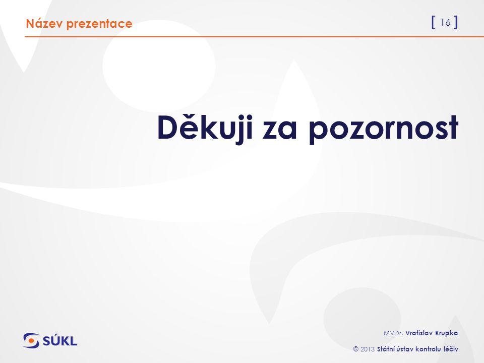[ 16 ] MVDr. Vratislav Krupka © 2013 Státní ústav kontrolu léčiv Děkuji za pozornost Název prezentace