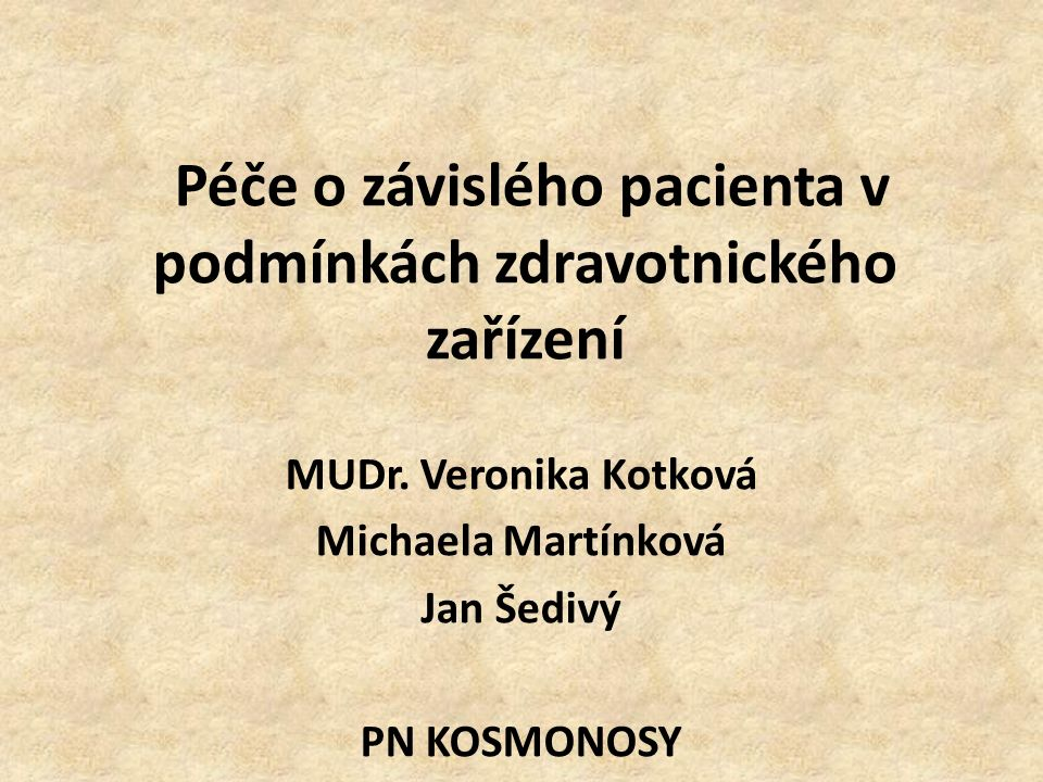 Péče o závislého pacienta v podmínkách zdravotnického zařízení MUDr. Veronika Kotková Michaela Martínková Jan Šedivý PN KOSMONOSY