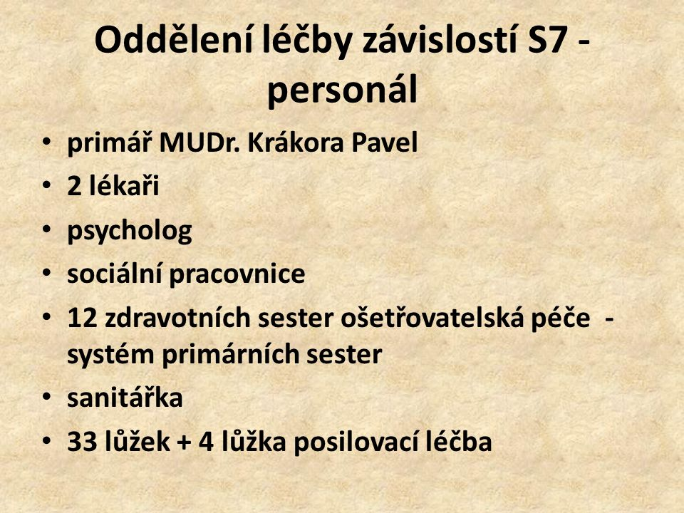 Oddělení léčby závislostí S7 - personál primář MUDr. Krákora Pavel 2 lékaři psycholog sociální pracovnice 12 zdravotních sester ošetřovatelská péče -