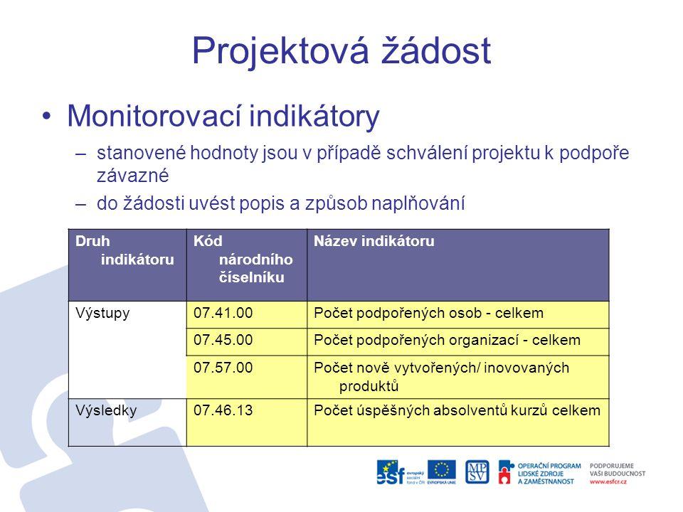 Projektová žádost Monitorovací indikátory –stanovené hodnoty jsou v případě schválení projektu k podpoře závazné –do žádosti uvést popis a způsob naplňování Druh indikátoru Kód národního číselníku Název indikátoru Výstupy07.41.00Počet podpořených osob - celkem 07.45.00Počet podpořených organizací - celkem 07.57.00Počet nově vytvořených/ inovovaných produktů Výsledky07.46.13Počet úspěšných absolventů kurzů celkem