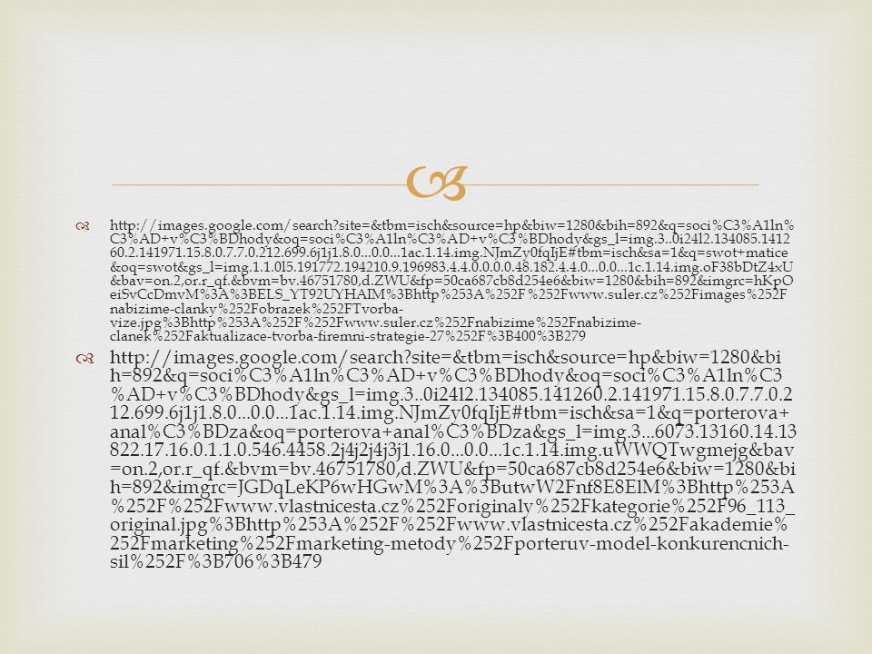   http://images.google.com/search?site=&tbm=isch&source=hp&biw=1280&bih=892&q=soci%C3%A1ln% C3%AD+v%C3%BDhody&oq=soci%C3%A1ln%C3%AD+v%C3%BDhody&gs_l=img.3..0i24l2.134085.1412 60.2.141971.15.8.0.7.7.0.212.699.6j1j1.8.0...0.0...1ac.1.14.img.NJmZy0fqIjE#tbm=isch&sa=1&q=swot+matice &oq=swot&gs_l=img.1.1.0l5.191772.194210.9.196983.4.4.0.0.0.0.48.182.4.4.0...0.0...1c.1.14.img.oF38bDtZ4xU &bav=on.2,or.r_qf.&bvm=bv.46751780,d.ZWU&fp=50ca687cb8d254e6&biw=1280&bih=892&imgrc=hKpO eiSvCcDmvM%3A%3BELS_YT92UYHAIM%3Bhttp%253A%252F%252Fwww.suler.cz%252Fimages%252F nabizime-clanky%252Fobrazek%252FTvorba- vize.jpg%3Bhttp%253A%252F%252Fwww.suler.cz%252Fnabizime%252Fnabizime- clanek%252Faktualizace-tvorba-firemni-strategie-27%252F%3B400%3B279  http://images.google.com/search?site=&tbm=isch&source=hp&biw=1280&bi h=892&q=soci%C3%A1ln%C3%AD+v%C3%BDhody&oq=soci%C3%A1ln%C3 %AD+v%C3%BDhody&gs_l=img.3..0i24l2.134085.141260.2.141971.15.8.0.7.7.0.2 12.699.6j1j1.8.0...0.0...1ac.1.14.img.NJmZy0fqIjE#tbm=isch&sa=1&q=porterova+ anal%C3%BDza&oq=porterova+anal%C3%BDza&gs_l=img.3...6073.13160.14.13 822.17.16.0.1.1.0.546.4458.2j4j2j4j3j1.16.0...0.0...1c.1.14.img.uWWQTwgmejg&bav =on.2,or.r_qf.&bvm=bv.46751780,d.ZWU&fp=50ca687cb8d254e6&biw=1280&bi h=892&imgrc=JGDqLeKP6wHGwM%3A%3ButwW2Fnf8E8ElM%3Bhttp%253A %252F%252Fwww.vlastnicesta.cz%252Foriginaly%252Fkategorie%252F96_113_ original.jpg%3Bhttp%253A%252F%252Fwww.vlastnicesta.cz%252Fakademie% 252Fmarketing%252Fmarketing-metody%252Fporteruv-model-konkurencnich- sil%252F%3B706%3B479
