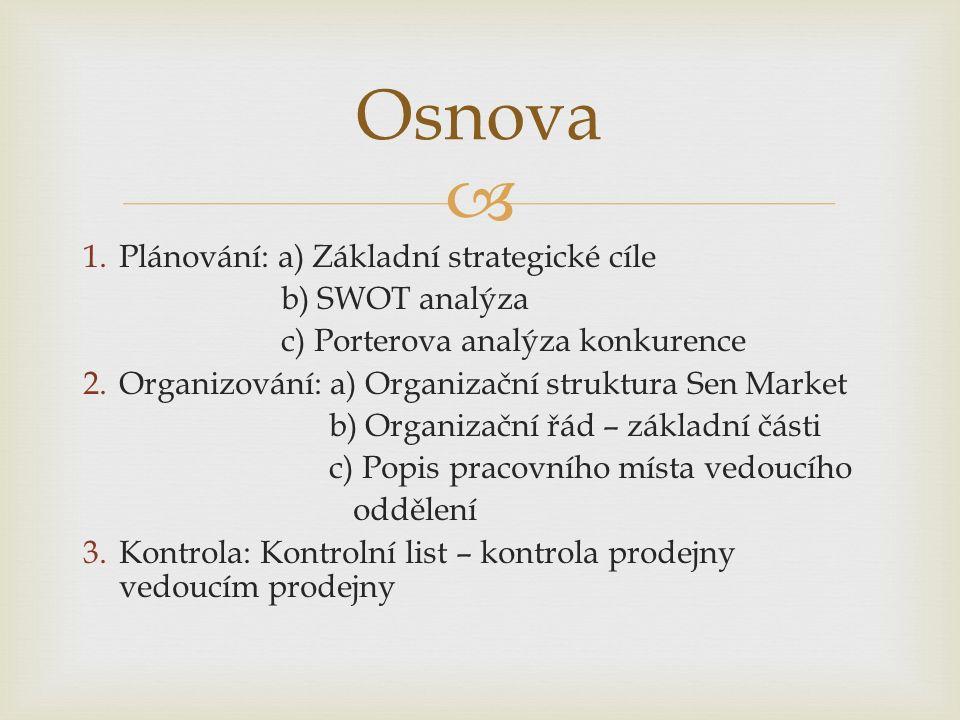  1.Plánování: a) Základní strategické cíle b) SWOT analýza c) Porterova analýza konkurence 2.Organizování: a) Organizační struktura Sen Market b) Organizační řád – základní části c) Popis pracovního místa vedoucího oddělení 3.Kontrola: Kontrolní list – kontrola prodejny vedoucím prodejny Osnova