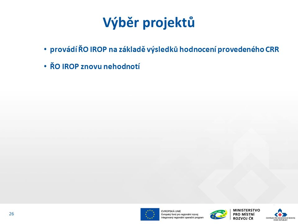 provádí ŘO IROP na základě výsledků hodnocení provedeného CRR ŘO IROP znovu nehodnotí Výběr projektů 26