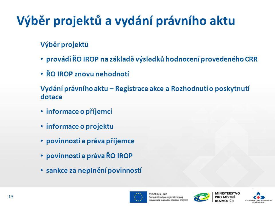 Výběr projektů provádí ŘO IROP na základě výsledků hodnocení provedeného CRR ŘO IROP znovu nehodnotí Vydání právního aktu – Registrace akce a Rozhodnutí o poskytnutí dotace informace o příjemci informace o projektu povinnosti a práva příjemce povinnosti a práva ŘO IROP sankce za neplnění povinností Výběr projektů a vydání právního aktu 19