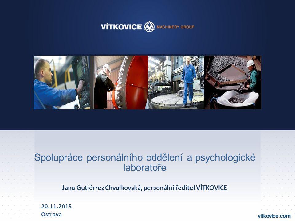 Spolupráce personálního oddělení a psychologické laboratoře Jana Gutiérrez Chvalkovská, personální ředitel VÍTKOVICE 20.11.2015 Ostrava