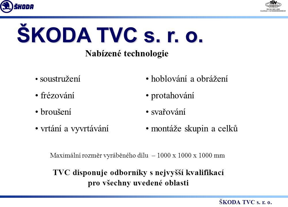Nabízené technologie soustružení frézování broušení vrtání a vyvrtávání hoblování a obrážení protahování svařování montáže skupin a celků Maximální rozměr vyráběného dílu – 1000 x 1000 x 1000 mm TVC disponuje odborníky s nejvyšší kvalifikací pro všechny uvedené oblasti ŠKODA TVC s.