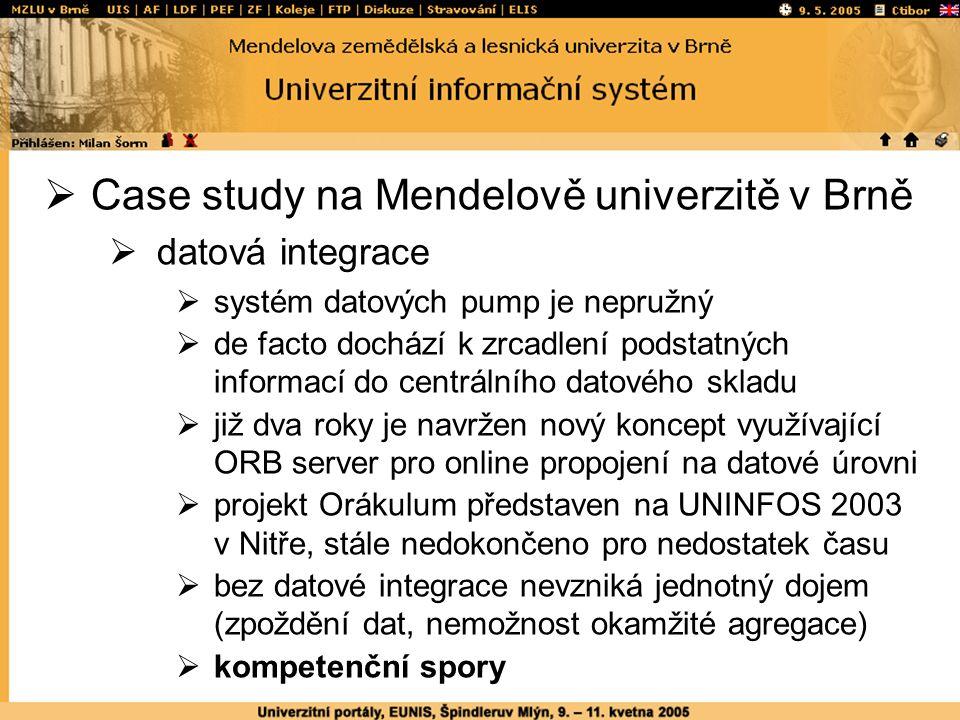  Case study na Mendelově univerzitě v Brně  datová integrace  systém datových pump je nepružný  de facto dochází k zrcadlení podstatných informací do centrálního datového skladu  již dva roky je navržen nový koncept využívající ORB server pro online propojení na datové úrovni  projekt Orákulum představen na UNINFOS 2003 v Nitře, stále nedokončeno pro nedostatek času  bez datové integrace nevzniká jednotný dojem (zpoždění dat, nemožnost okamžité agregace)  kompetenční spory