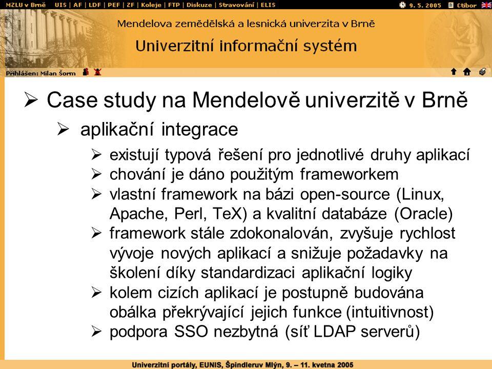  Case study na Mendelově univerzitě v Brně  aplikační integrace  existují typová řešení pro jednotlivé druhy aplikací  chování je dáno použitým frameworkem  vlastní framework na bázi open-source (Linux, Apache, Perl, TeX) a kvalitní databáze (Oracle)  framework stále zdokonalován, zvyšuje rychlost vývoje nových aplikací a snižuje požadavky na školení díky standardizaci aplikační logiky  kolem cizích aplikací je postupně budována obálka překrývající jejich funkce (intuitivnost)  podpora SSO nezbytná (síť LDAP serverů)